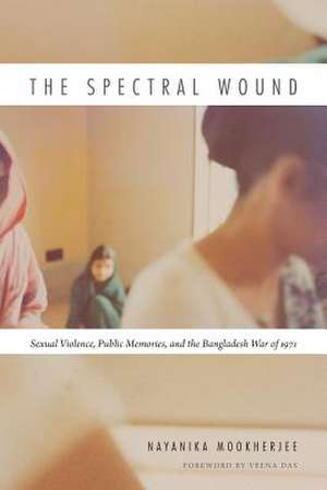 The Spectral Wound:  Sexual Violence, Public Memories, and the Bangladesh War of 1971 de Nayanika Mookherjee