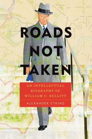 Roads Not Taken: An Intellectual Biography of William C. Bullitt de Alexander Etkind