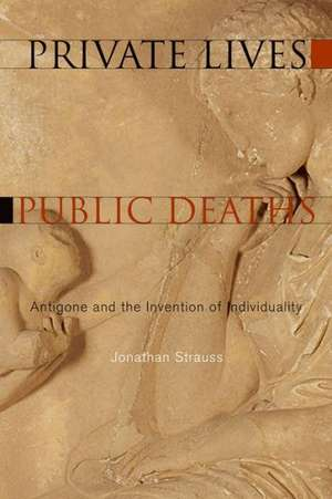 Private Lives, Public Deaths:  Antigone and the Invention of Individuality de Jonathan Strauss