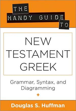 The Handy Guide to New Testament Greek:  Grammar, Syntax, and Diagramming de Douglas S. Huffman