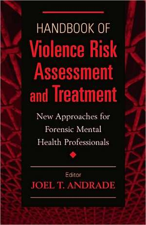 Handbook of Violence Risk Assessment and Treatment:  New Approaches for Mental Health Professionals de Joel T. Andrade