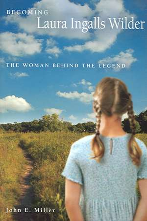 Becoming Laura Ingalls Wilder: The Woman behind the Legend de John E. Miller