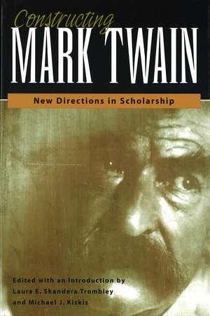 Constructing Mark Twain: New Directions in Scholarship de Laura E. Skandera Trombley