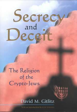 Secrecy and Deceit:  The Religion of the Crypto-Jews de David M. Gitlitz