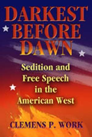 Darkest Before Dawn:  Sedition and Free Speech in the American West de Clemens P. Work