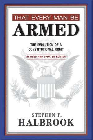 That Every Man Be Armed:  The Evolution of a Constitutional Right de Stephen P. Halbrook