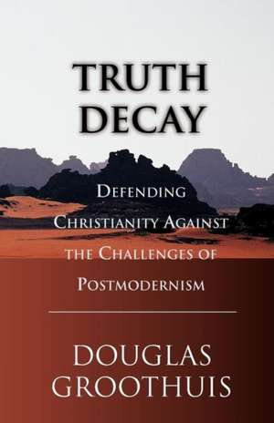 Truth Decay:  Defending Christianity Against the Challenges of Postmodernism de Douglas R. Groothuis