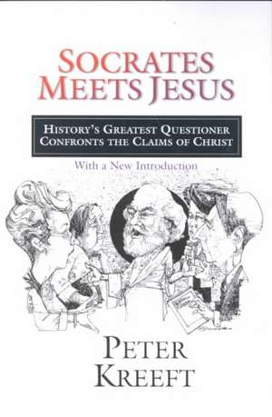 Socrates Meets Jesus:  History's Greatest Questioner Confronts the Claims of Christ de Peter Kreeft