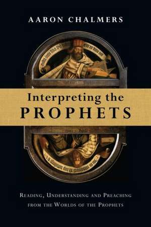 Interpreting the Prophets:  Reading, Understanding and Preaching from the Worlds of the Prophets de Aaron Chalmers