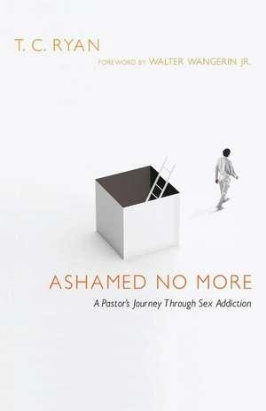 Ashamed No More:  A Pastor's Journey Through Sex Addiction de T. C. Ryan