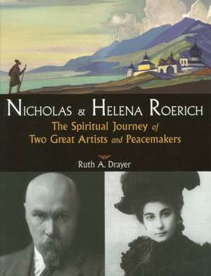 Nicholas & Helena Roerich:  The Spiritual Journey of Two Great Artists and Peacemakers de Ruth Abrams Drayer