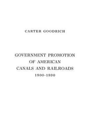 Government Promotion of American Canals and Railroads, 1800-1890. de Carter Goodrich