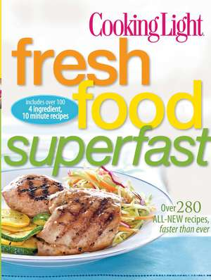 Cooking Light Fresh Food Superfast: Over 280 all-new recipes, faster than ever de The Editors of Cooking Light