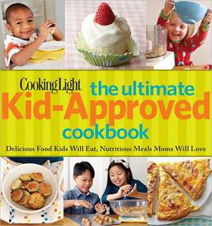 Cooking Light The Ultimate Kid-Approved Cookbook: Delicious Food Kids Will Eat, Nutritious Meals Moms Will Love de The Editors of Cooking Light Magazine