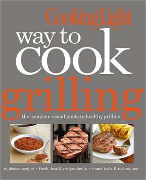 Cooking Light Way to Cook Grilling: The Complete Visual Guide to Healthy Grilling de The Editors of Cooking Light Magazine