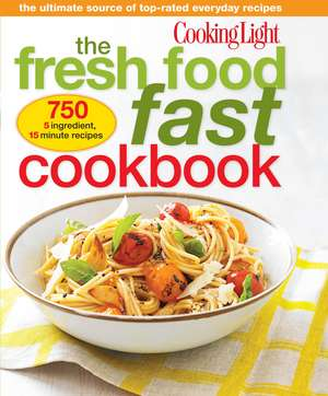 Cooking Light The Fresh Food Fast Cookbook: The Ultimate Collection of Top-Rated Everyday Dishes de The Editors of Cooking Light