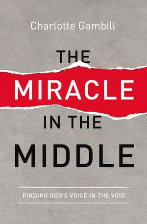 The Miracle in the Middle: Finding God's Voice in the Void de Charlotte Gambill