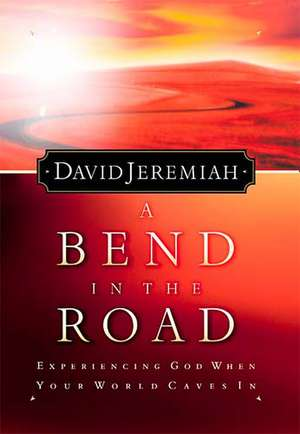 A Bend in the Road: Finding God When Your World Caves In de Dr. David Jeremiah