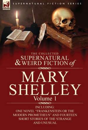 The Collected Supernatural and Weird Fiction of Mary Shelley-Volume 1 de Mary Wollstonecraft Shelley