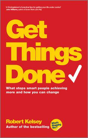 Get Things Done: What Stops Smart People Achieving More and How You Can Change de Robert Kelsey