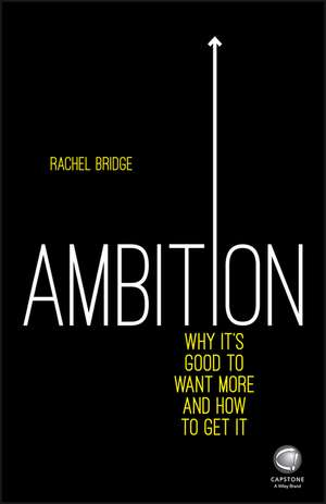 Ambition: Why It′s Good to Want More and How to Get It