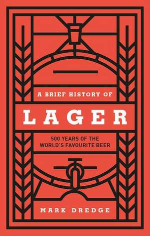 A Brief History of Lager: 500 Years of the World's Favourite Beer imagine