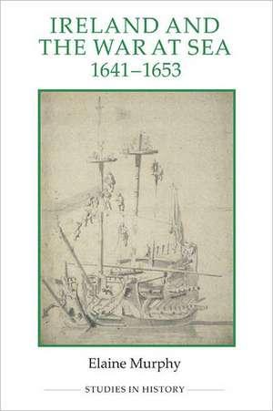 Ireland and the War at Sea, 1641–1653 de Elaine Murphy
