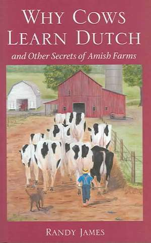 Why Cows Learn Dutch:  And Other Secrets of the Amish Farm de Randy James