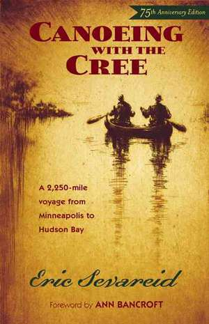 Canoeing with the Cree, 7th Anniversary Edition: A 2250-Mile Voyage from Minneapolis to Hudson Bay de Eric Sevareid