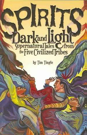 Spirits Dark and Light:  Supernatural Tales from the Five Civilized Tribes de Tim Tingle