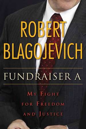 Fundraiser A: My Fight for Freedom and Justice de Robert Blagojevich