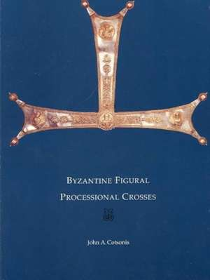 Byzantine Figural Processional Crosses – Byzantine  Collection Publications No.10 de John Cotsonis