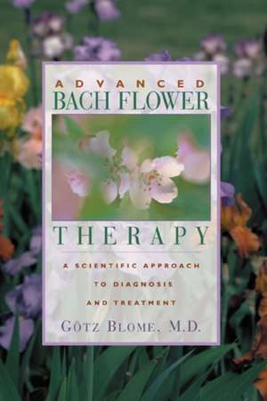 Advanced Bach Flower Therapy:  A Scientific Approach to Diagnosis and Treatment de Gotz Blome