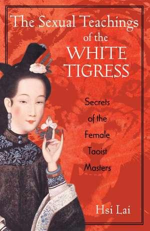 The Sexual Teachings of the White Tigress: Secrets of the Female Taoist Masters de Hsi Lai