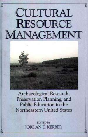 Cultural Resource Management:  Archaeological Research, Preservation Planning, and Public Education in the Northeastern United States de Jordan E. Kerber