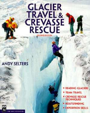 Glacier Travel and Crevasse Rescue:  Reading Glaciers, Team Travel, Crevasse Rescue Techniques, Routfinding, Expedition Skills de Andrew Selters