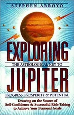 Exploring Jupiter:  Astrological Key to Progress, Prosperity & Potential de Stephen Arroyo