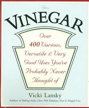 Vinegar: Over 400 Various, Versatile, and Very Good Uses You've Probably Never Thought Of de Vicki Lansky