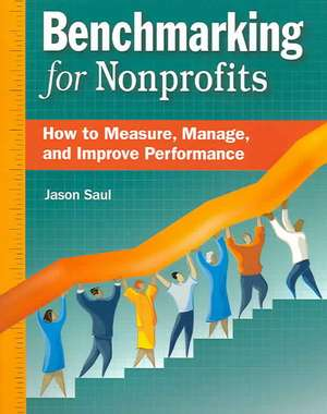 Benchmarking for Nonprofits:  How to Measure, Manage, and Improve Performance de Jason Saul