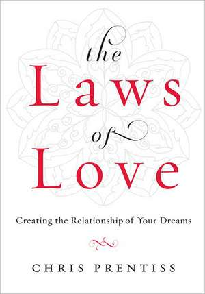 The Laws of Love:  Creating the Relationship of Your Dreams de Chris Prentiss