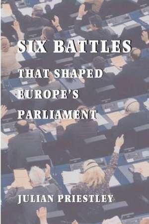 SIX BATTLES THAT SHAPED EUROPE'S PARLIAMENT de JULIAN PRIESTLEY