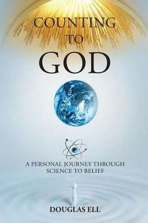 Counting to God:  A Personal Journey Through Science to Belief de Douglas Ell