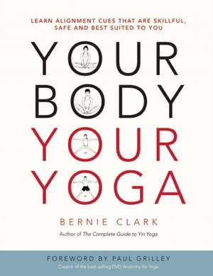 Your Body, Your Yoga: Learn Alignment Cues That Are Skillful, Safe, and Best Suited To You de Bernie Clark