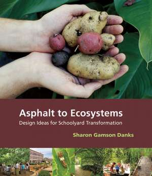 Asphalt to Ecosystems:  Design Ideas for Schoolyard Transformation de Sharon Gamson Danks