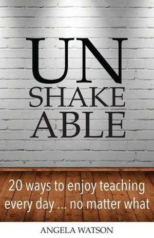 Unshakeable:  20 Ways to Enjoy Teaching Every Day...No Matter What de Angela Watson