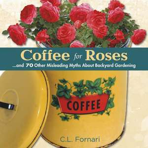 Coffee for Roses:  And 70 Other Misleading Myths about Backyard Gardening de C. L. Fornari
