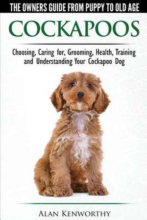 Cockapoos - The Owners Guide from Puppy to Old Age - Choosing, Caring for, Grooming, Health, Training and Understanding Your Cockapoo Dog de Alan Kenworthy