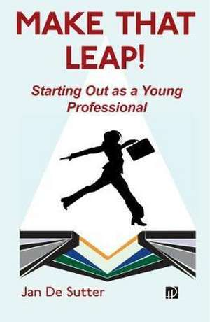 Make that Leap! Starting Out as a Young Professional de Jan De Sutter