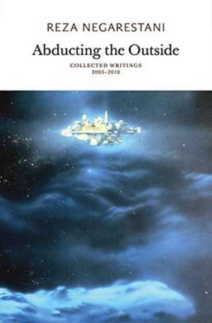 Abducting the Outside – Collected Writings 2003–2018 de Reza Negarestani