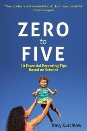 Zero to Five: 70 Essential Parenting Tips Based on Science de Tracy Cutchlow